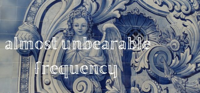 almost unbearable frequency